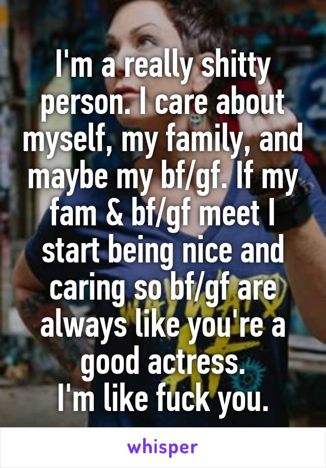 I'm a really shitty person. I care about myself, my family, and maybe my bf/gf. If my fam & bf/gf meet I start being nice and caring so bf/gf are always like you're a good actress. I'm like fuck you.