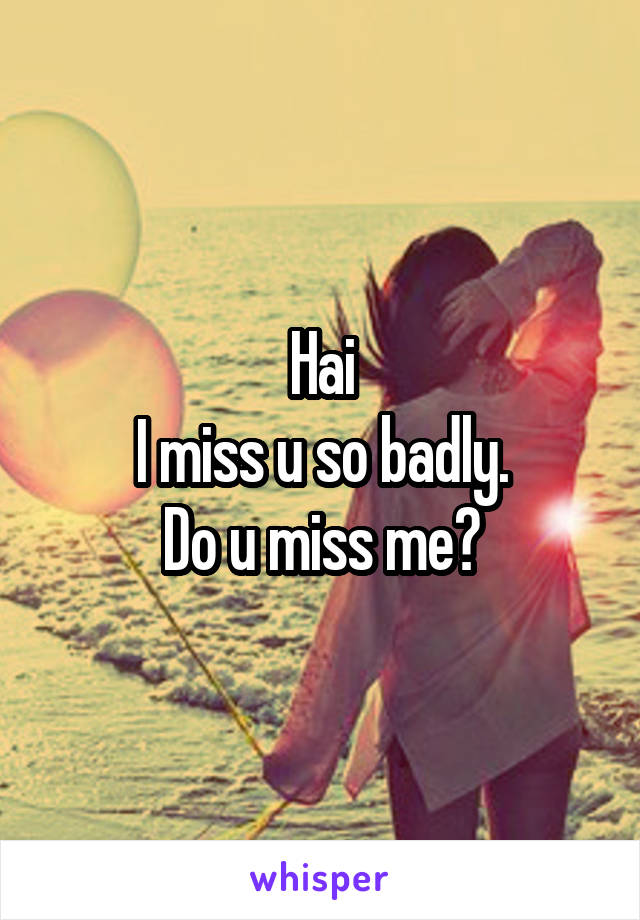 Hai I miss u so badly. Do u miss me?