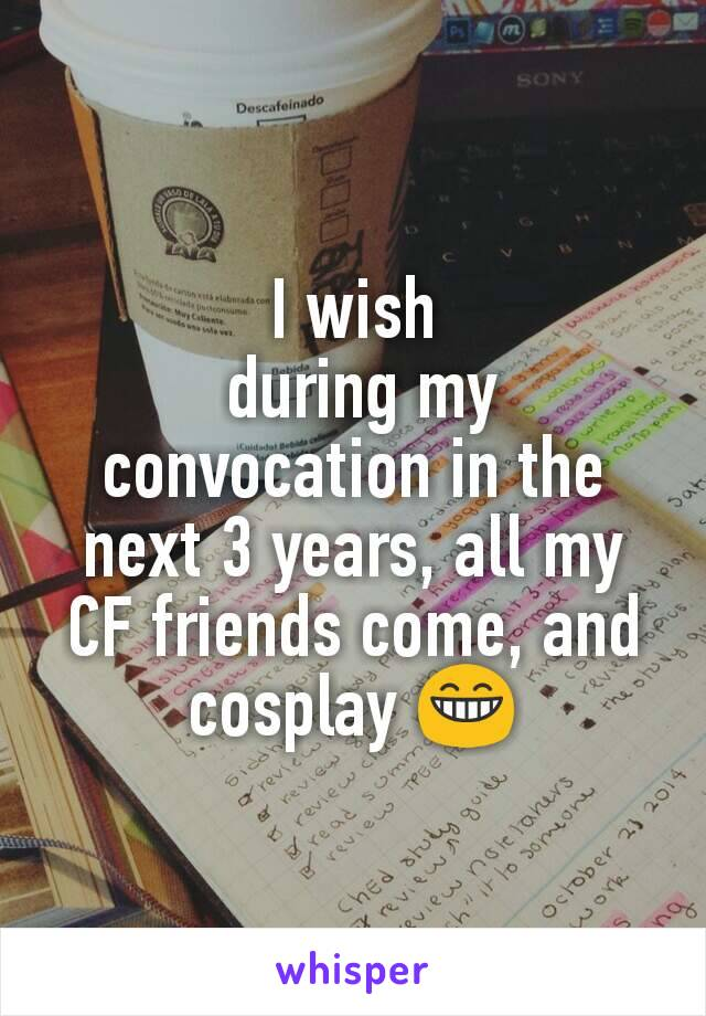 I wish  during my convocation in the next 3 years, all my CF friends come, and cosplay 😁