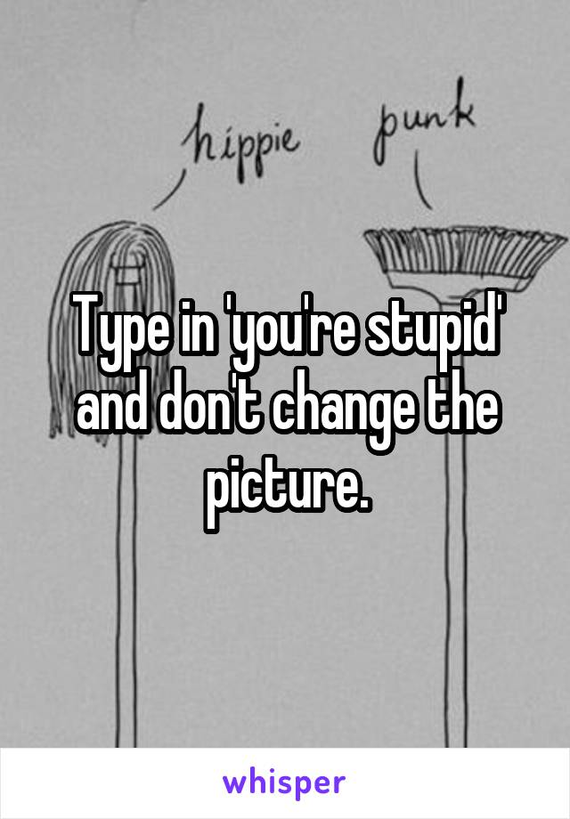 Type in 'you're stupid' and don't change the picture.