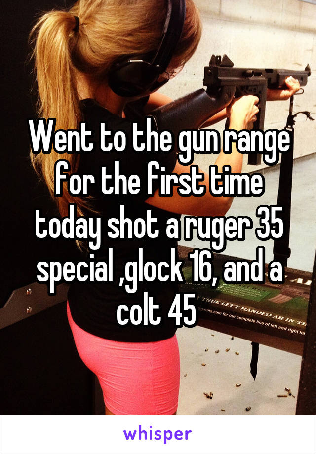 Went to the gun range for the first time today shot a ruger 35 special ,glock 16, and a colt 45