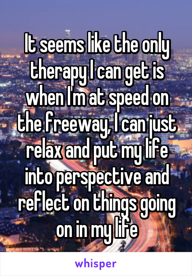 It seems like the only therapy I can get is when I'm at speed on the freeway, I can just relax and put my life into perspective and reflect on things going on in my life