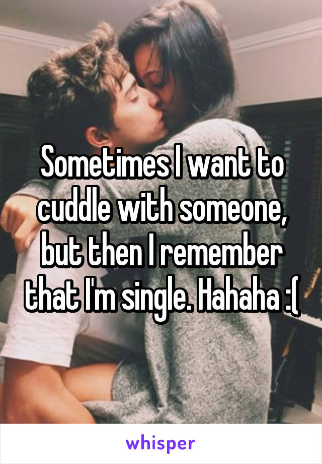 Sometimes I want to cuddle with someone, but then I remember that I'm single. Hahaha :(