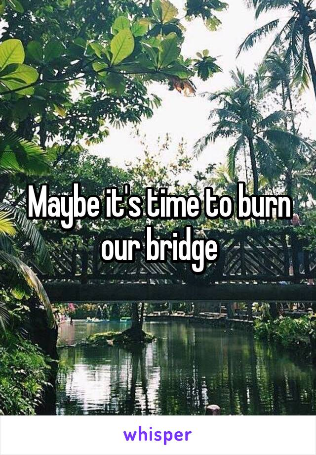 Maybe it's time to burn our bridge