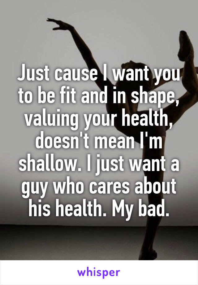 Just cause I want you to be fit and in shape, valuing your health, doesn't mean I'm shallow. I just want a guy who cares about his health. My bad.