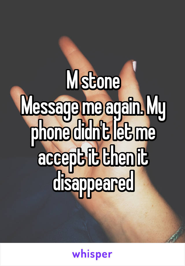 M stone Message me again. My phone didn't let me accept it then it disappeared