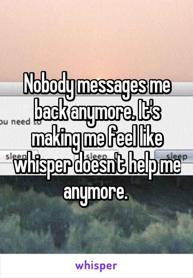 Nobody messages me back anymore. It's making me feel like whisper doesn't help me anymore.