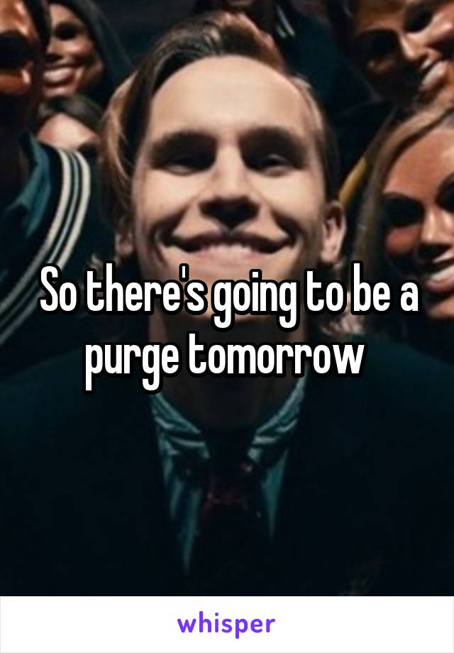 So there's going to be a purge tomorrow