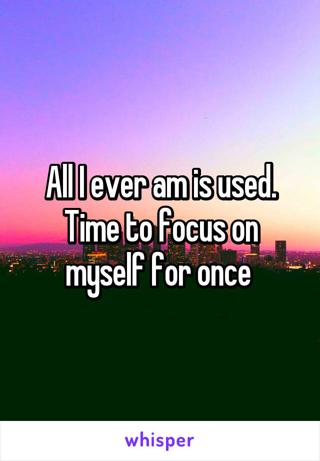 All I ever am is used. Time to focus on myself for once