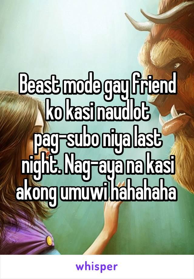 Beast mode gay friend ko kasi naudlot pag-subo niya last night. Nag-aya na kasi akong umuwi hahahaha