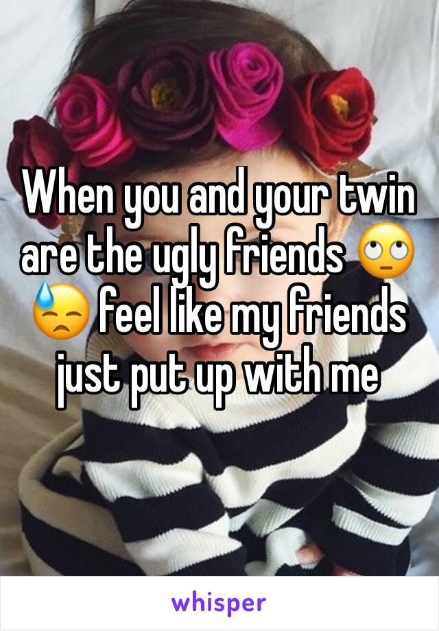 When you and your twin are the ugly friends 🙄😓 feel like my friends just put up with me