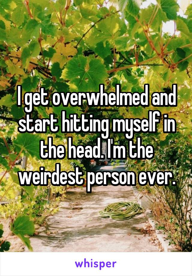 I get overwhelmed and start hitting myself in the head. I'm the weirdest person ever.