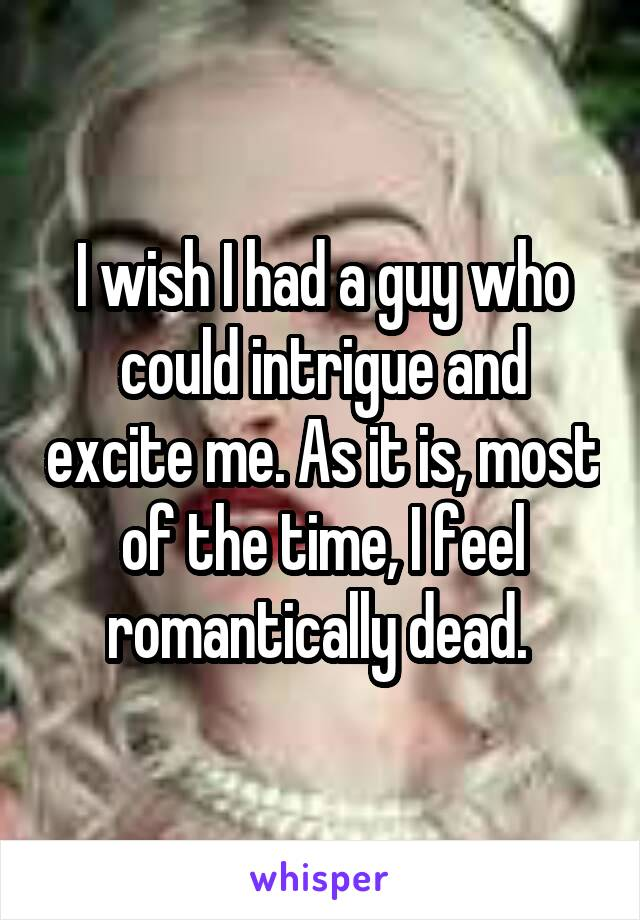 I wish I had a guy who could intrigue and excite me. As it is, most of the time, I feel romantically dead.