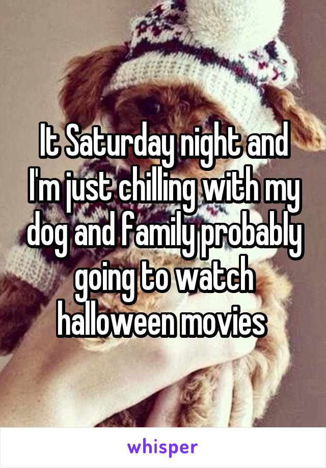 It Saturday night and I'm just chilling with my dog and family probably going to watch halloween movies