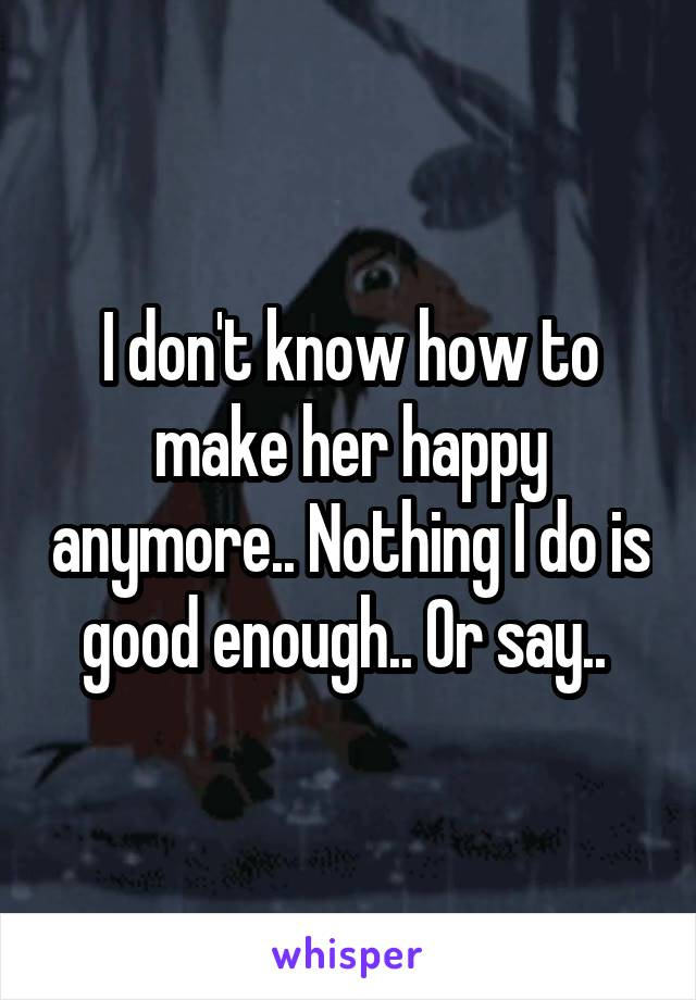 I don't know how to make her happy anymore.. Nothing I do is good enough.. Or say..