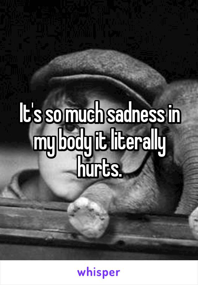 It's so much sadness in my body it literally hurts.