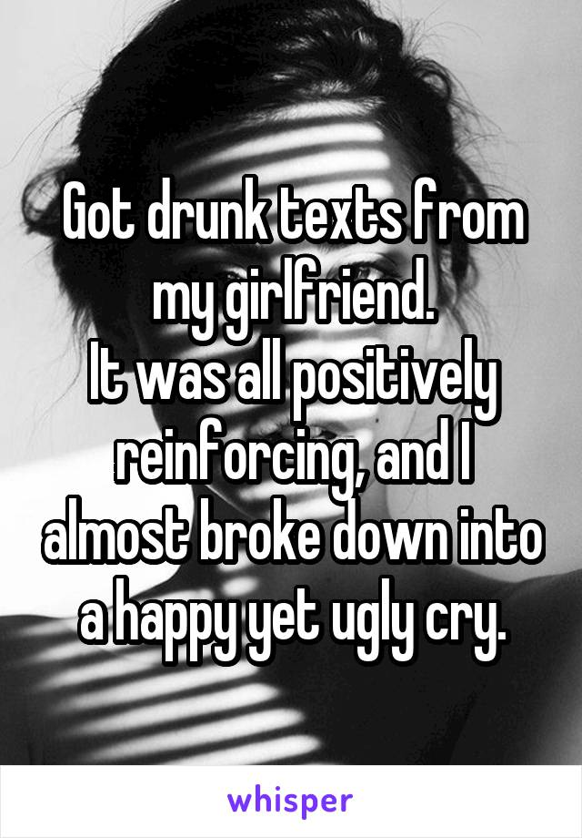 Got drunk texts from my girlfriend. It was all positively reinforcing, and I almost broke down into a happy yet ugly cry.
