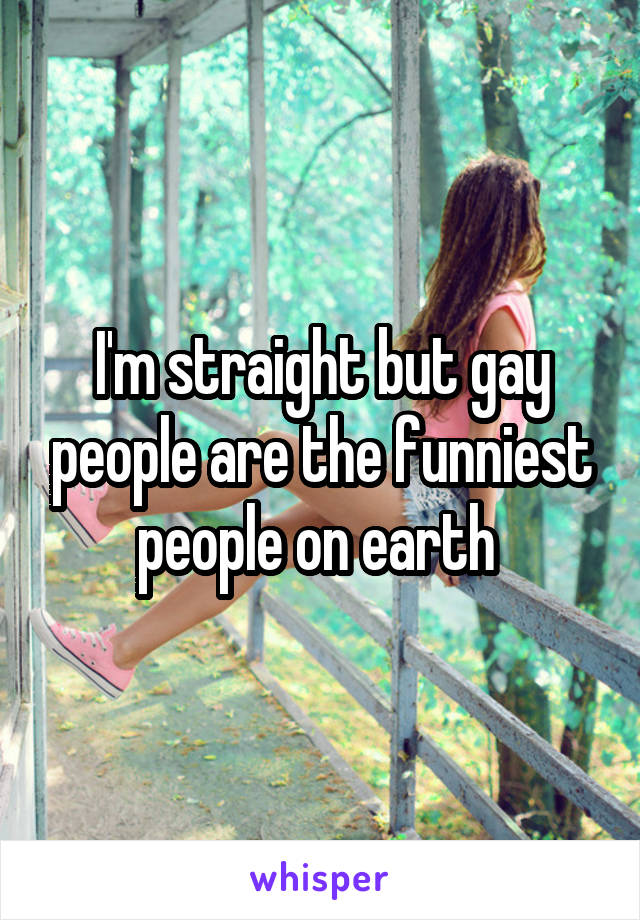 I'm straight but gay people are the funniest people on earth