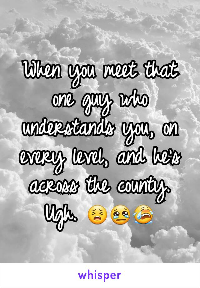 When you meet that one guy who understands you, on every level, and he's across the county. Ugh. 😣😢😭