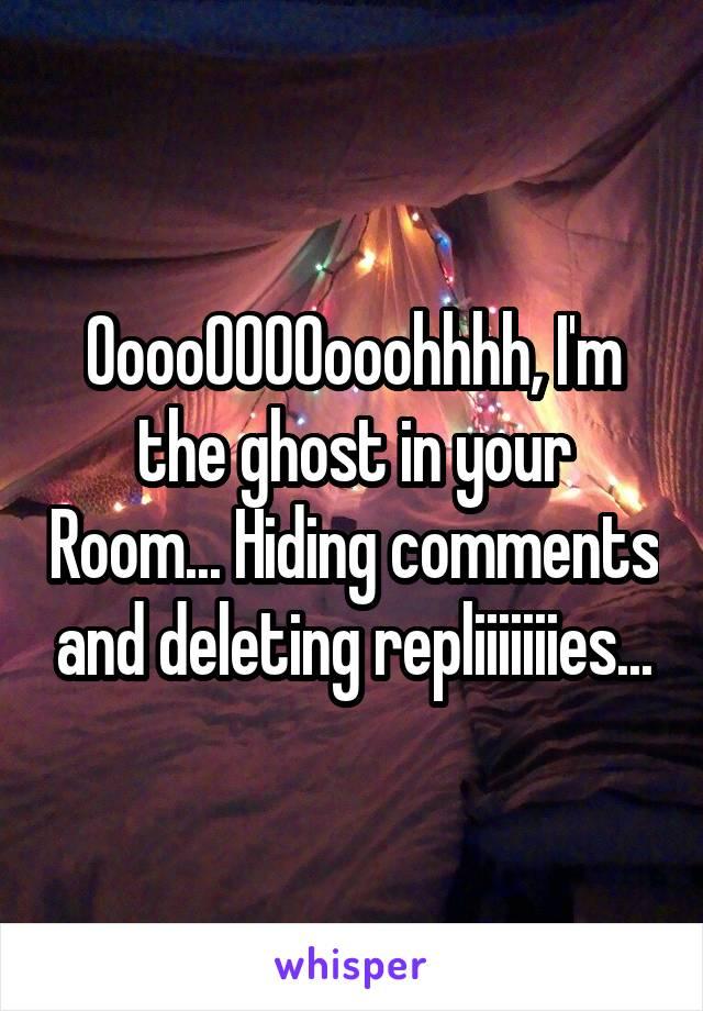 OoooOOOOooohhhh, I'm the ghost in your Room... Hiding comments and deleting repliiiiiiies...