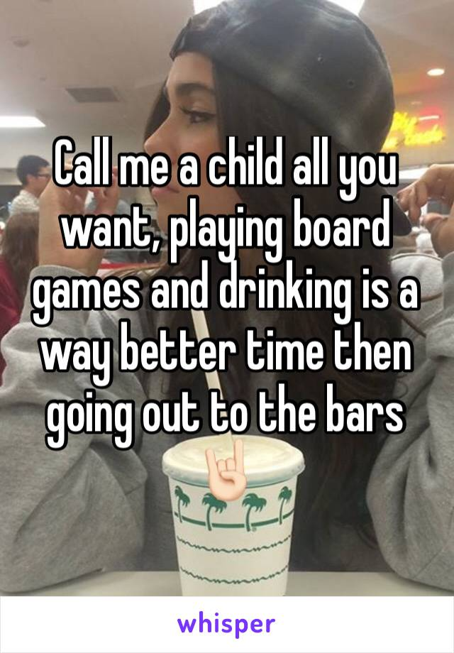 Call me a child all you want, playing board games and drinking is a way better time then going out to the bars 🤘🏻