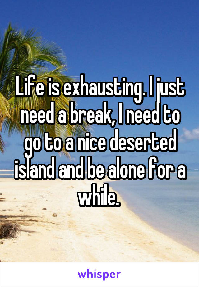 Life is exhausting. I just need a break, I need to go to a nice deserted island and be alone for a while.
