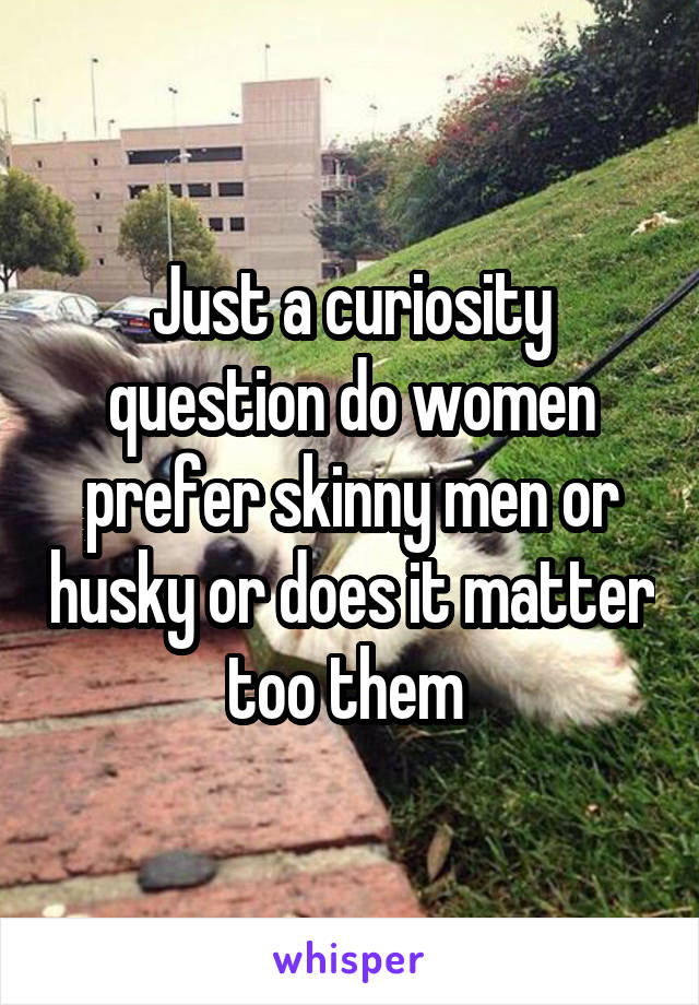 Just a curiosity question do women prefer skinny men or husky or does it matter too them