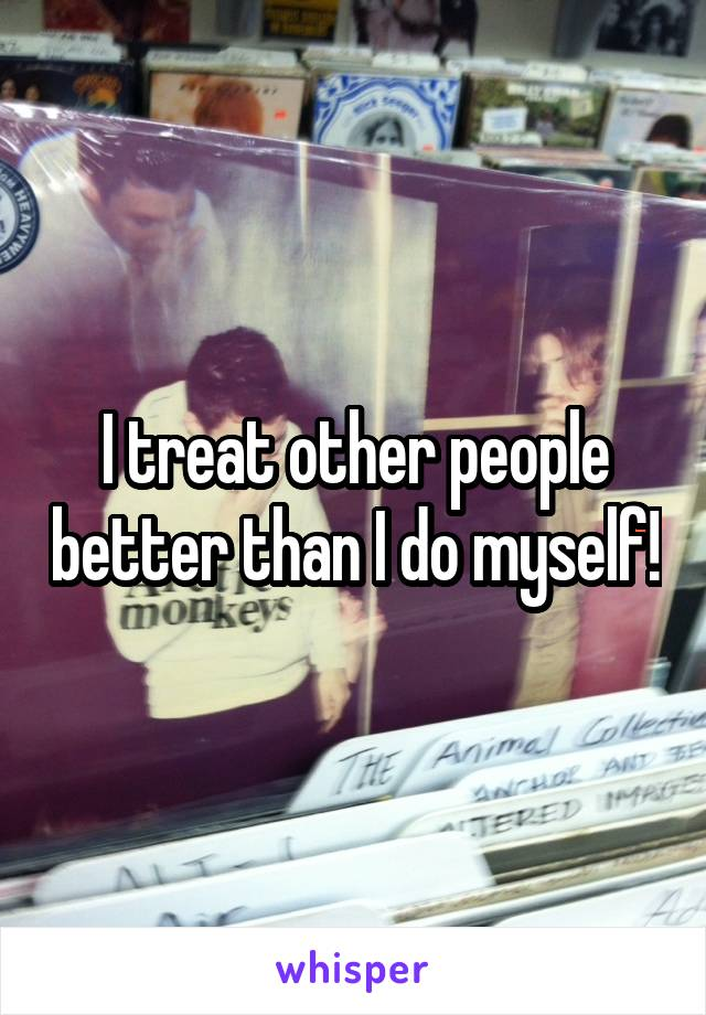 I treat other people better than I do myself!