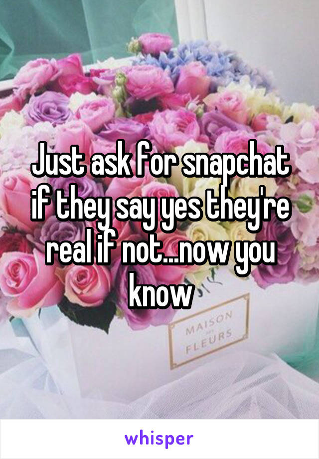 Just ask for snapchat if they say yes they're real if not...now you know
