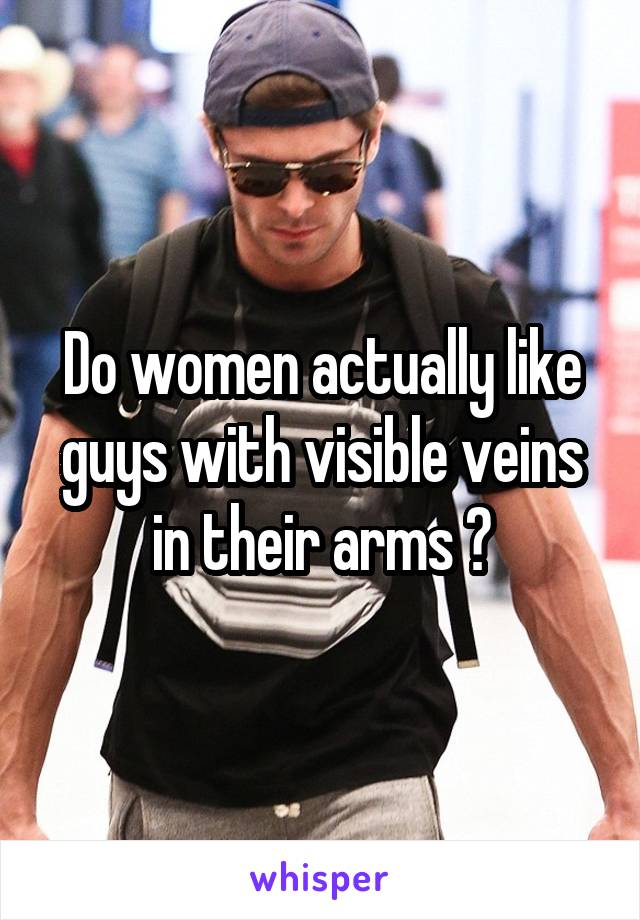 Do women actually like guys with visible veins in their arms ?