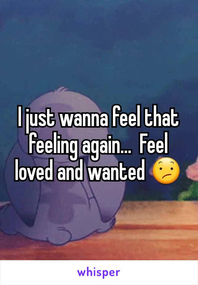 I just wanna feel that feeling again...  Feel loved and wanted 😕