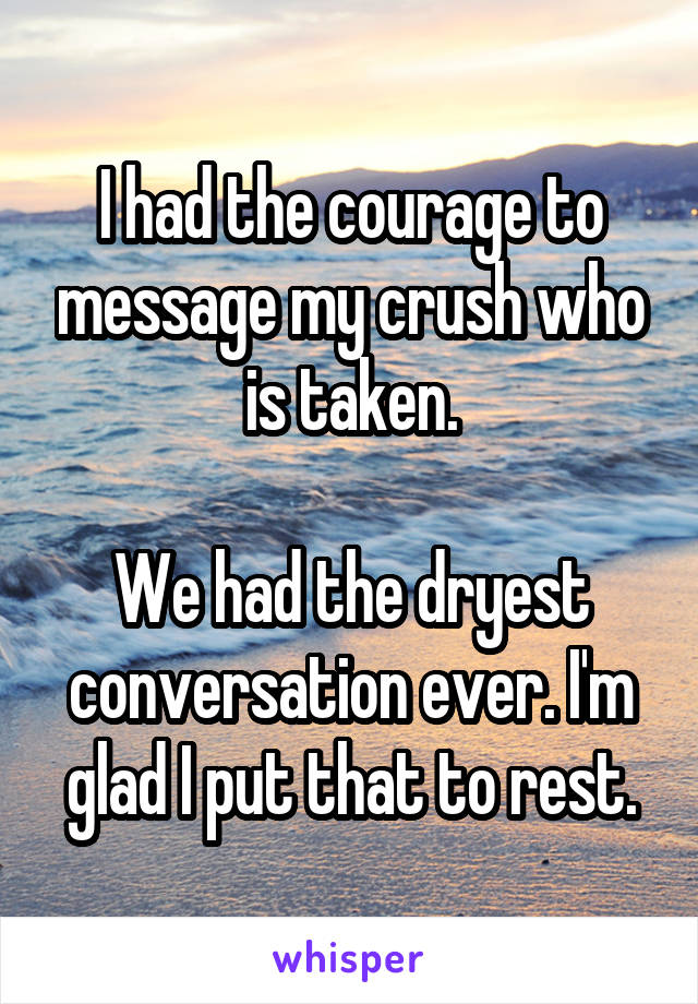 I had the courage to message my crush who is taken.  We had the dryest conversation ever. I'm glad I put that to rest.