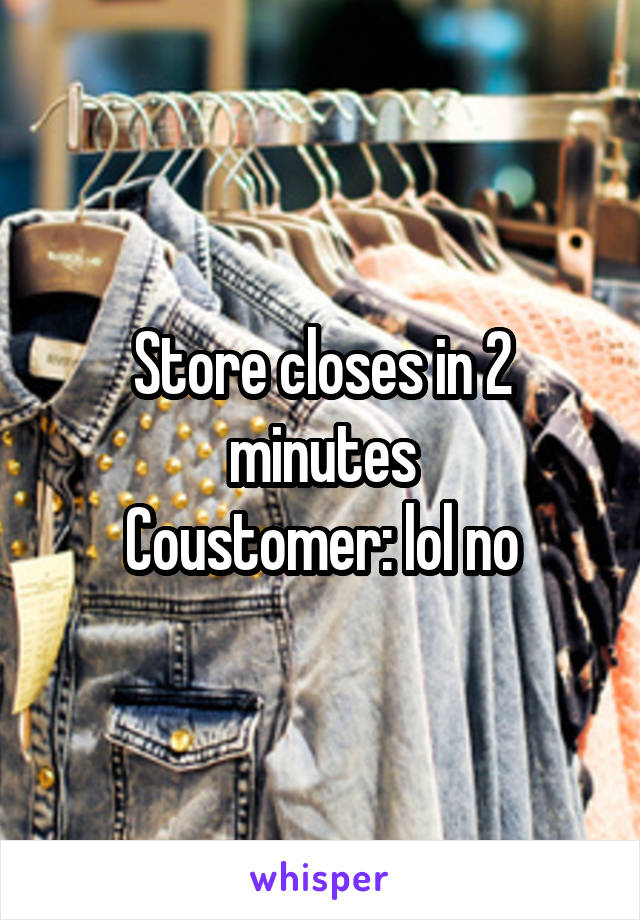 Store closes in 2 minutes Coustomer: lol no