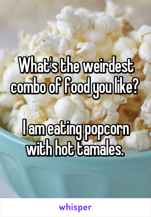 What's the weirdest combo of food you like?   I am eating popcorn with hot tamales.