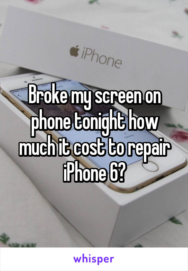 Broke my screen on phone tonight how much it cost to repair iPhone 6?