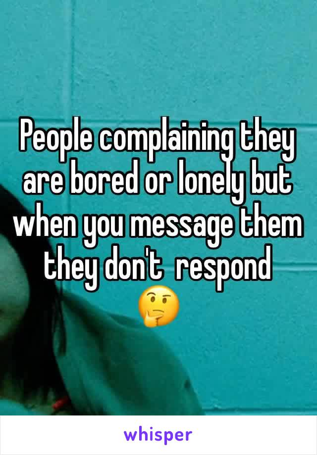 People complaining they are bored or lonely but when you message them they don't  respond  🤔