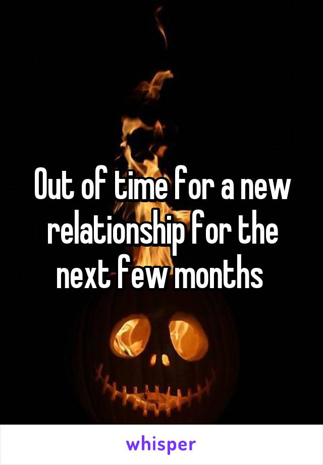 Out of time for a new relationship for the next few months