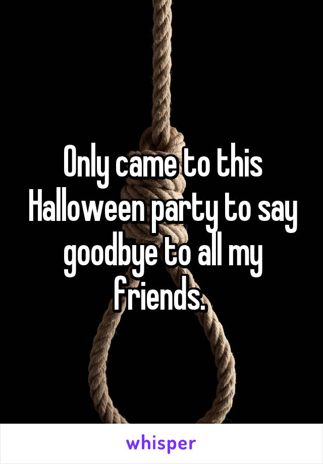 Only came to this Halloween party to say goodbye to all my friends.