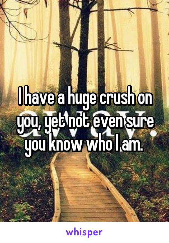 I have a huge crush on you, yet not even sure you know who I am.