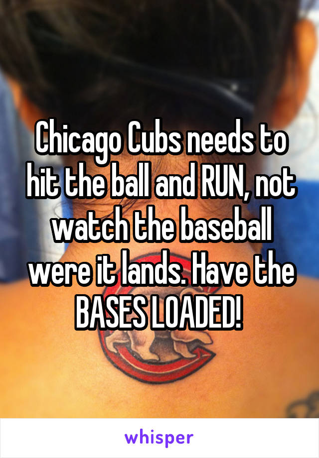 Chicago Cubs needs to hit the ball and RUN, not watch the baseball were it lands. Have the BASES LOADED!