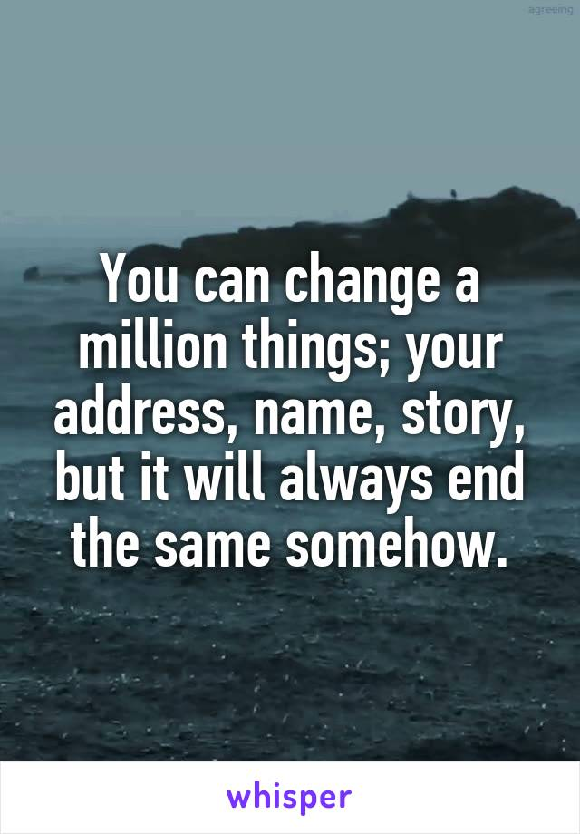 You can change a million things; your address, name, story, but it will always end the same somehow.