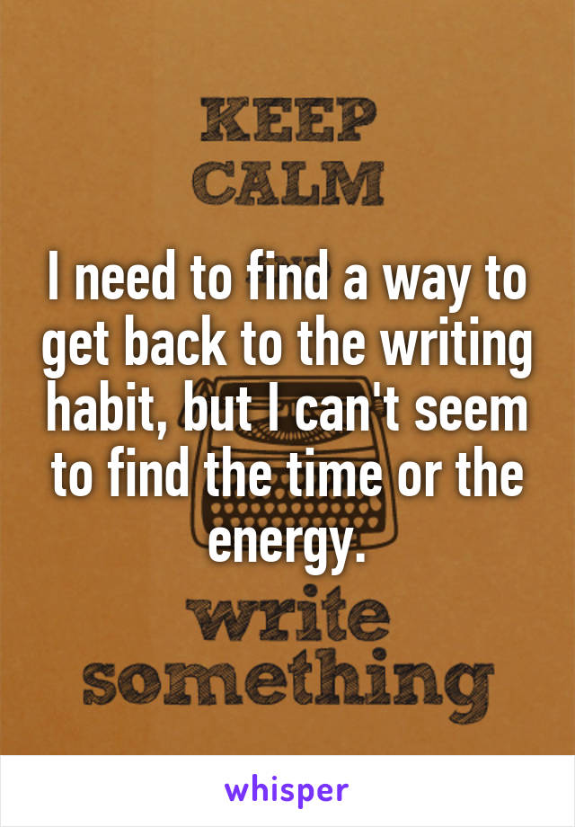 I need to find a way to get back to the writing habit, but I can't seem to find the time or the energy.