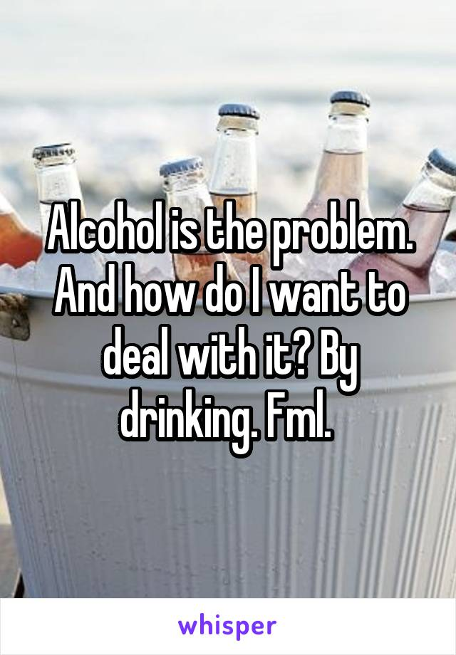 Alcohol is the problem. And how do I want to deal with it? By drinking. Fml.