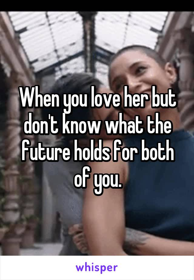 When you love her but don't know what the future holds for both of you.