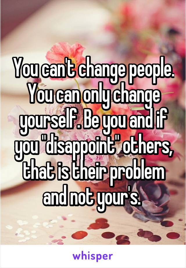 """You can't change people. You can only change yourself. Be you and if you """"disappoint"""" others, that is their problem and not your's."""