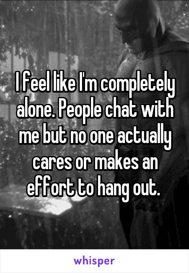 I feel like I'm completely alone. People chat with me but no one actually cares or makes an effort to hang out.