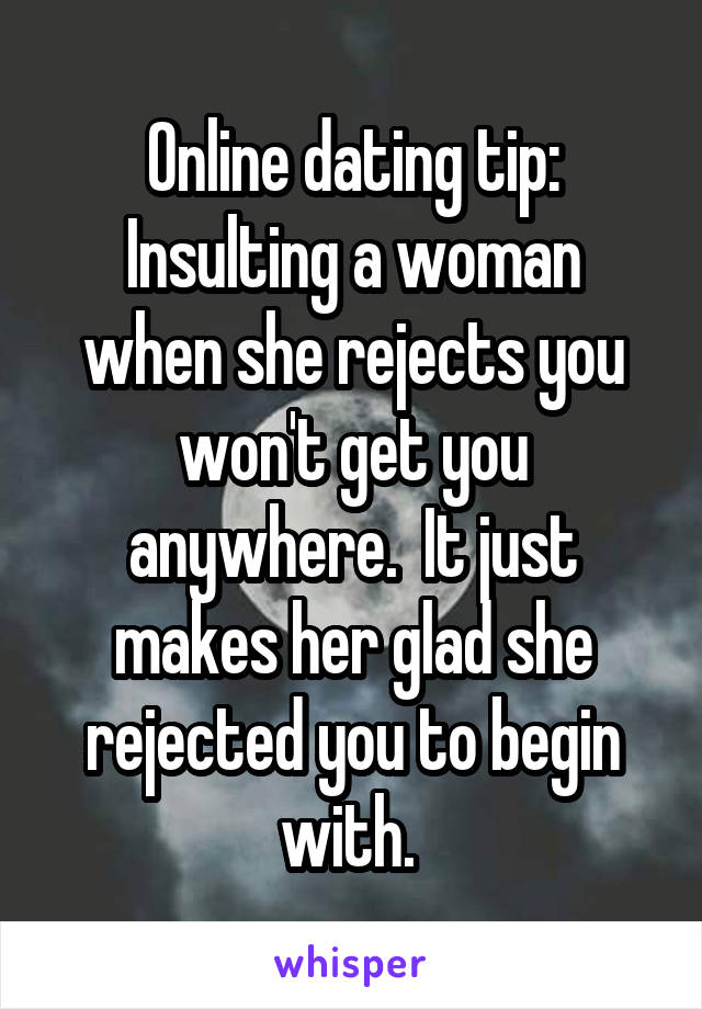 Online dating tip: Insulting a woman when she rejects you won't get you anywhere.  It just makes her glad she rejected you to begin with.