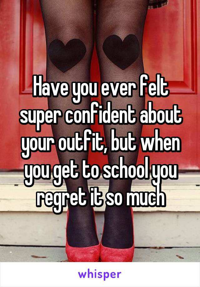 Have you ever felt super confident about your outfit, but when you get to school you regret it so much