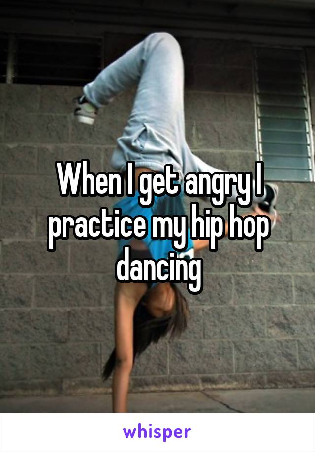 When I get angry I practice my hip hop dancing