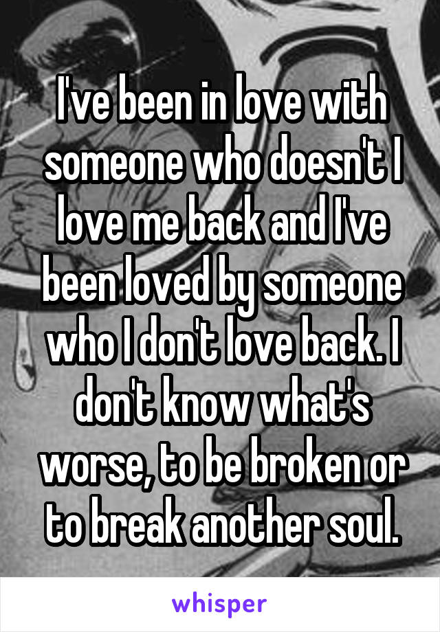 I've been in love with someone who doesn't I love me back and I've been loved by someone who I don't love back. I don't know what's worse, to be broken or to break another soul.